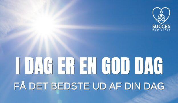 I DAG ER EN GOD DAG - SUCCES MED LIVET